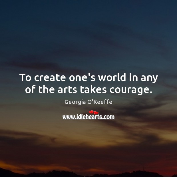Image, To create one's world in any of the arts takes courage.