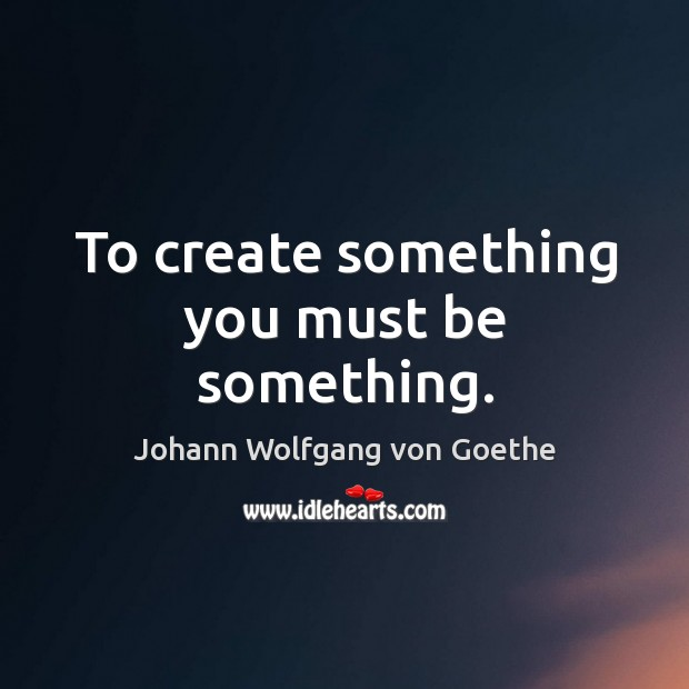 To create something you must be something. Image