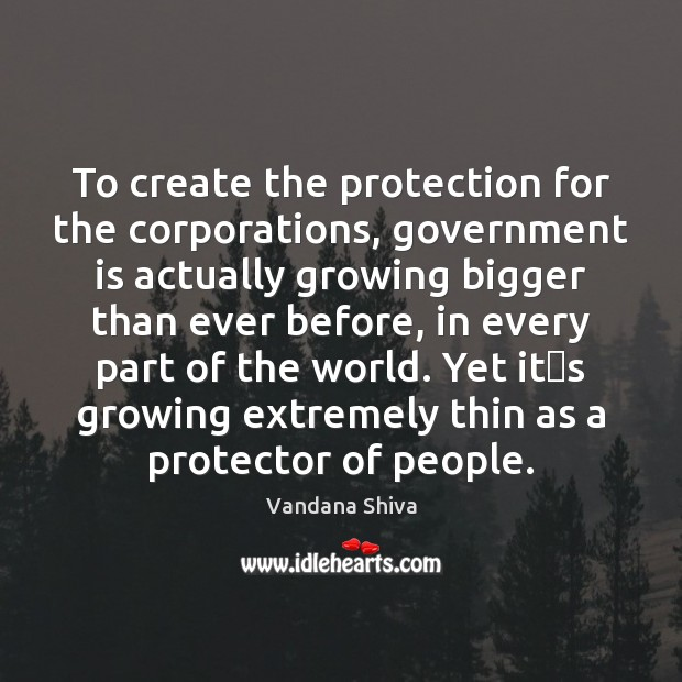 To create the protection for the corporations, government is actually growing bigger Vandana Shiva Picture Quote