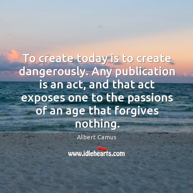 Image, To create today is to create dangerously. Any publication is an act,