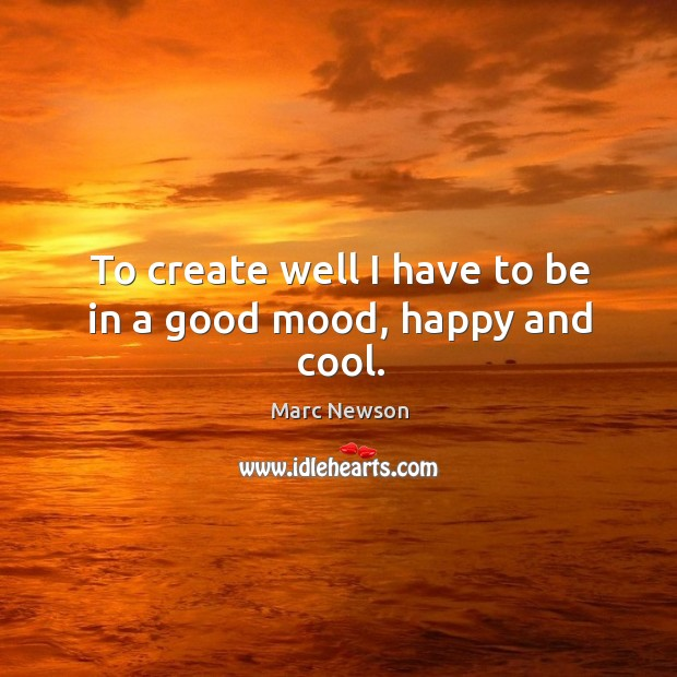To create well I have to be in a good mood, happy and cool. Marc Newson Picture Quote