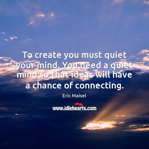 To create you must quiet your mind. You need a quiet mind Image