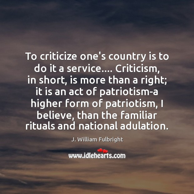 To criticize one's country is to do it a service…. Criticism, in J. William Fulbright Picture Quote