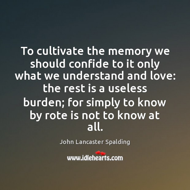 To cultivate the memory we should confide to it only what we John Lancaster Spalding Picture Quote