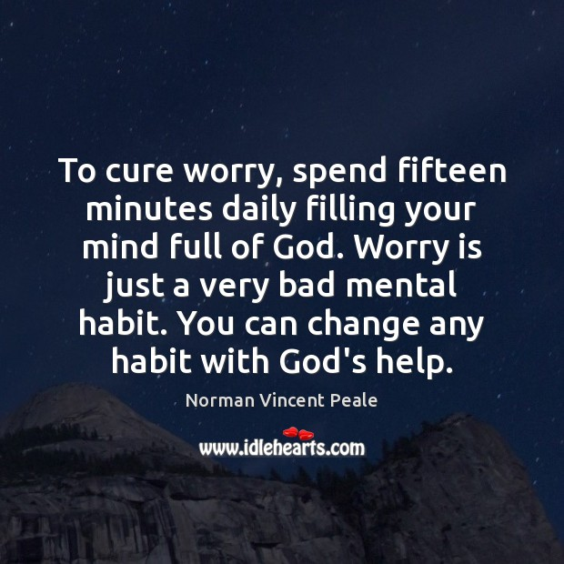 To cure worry, spend fifteen minutes daily filling your mind full of Worry Quotes Image