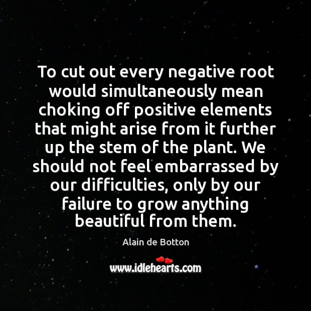 To cut out every negative root would simultaneously mean choking off positive Alain de Botton Picture Quote