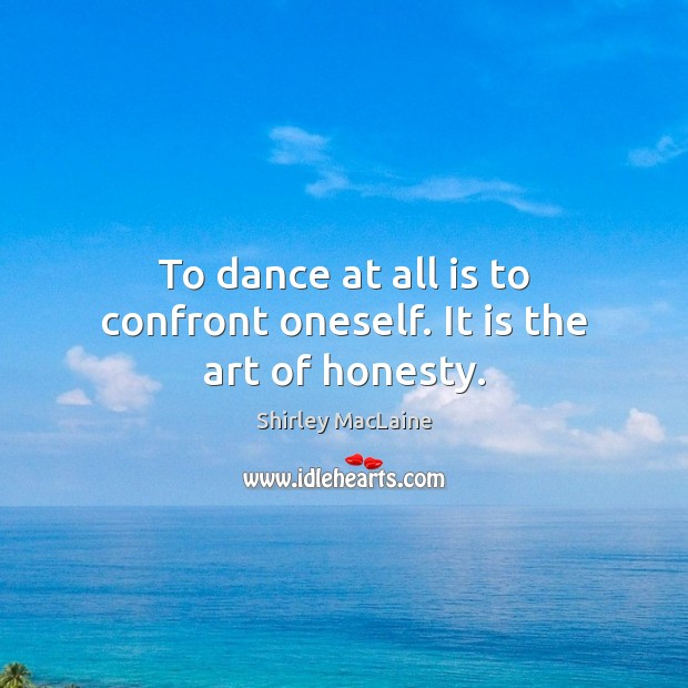To dance at all is to confront oneself. It is the art of honesty. Shirley MacLaine Picture Quote