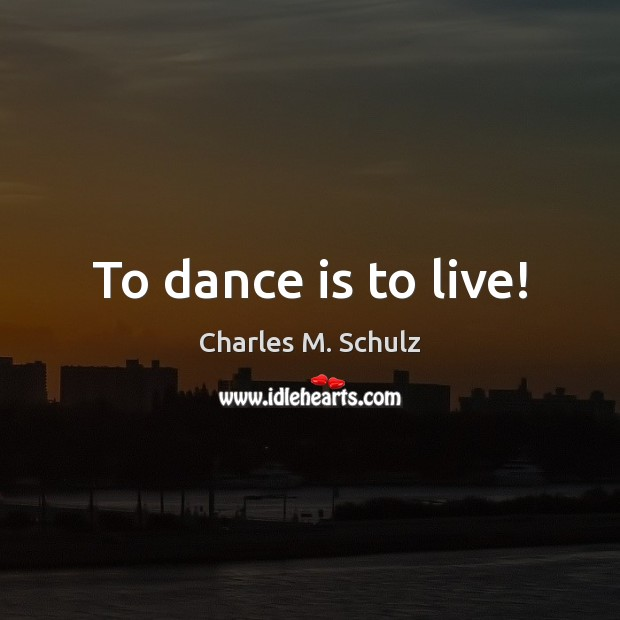 Image, To dance is to live!