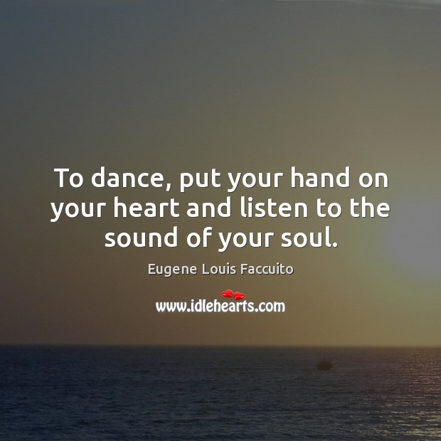 To dance, put your hand on your heart and listen to the sound of your soul. Image