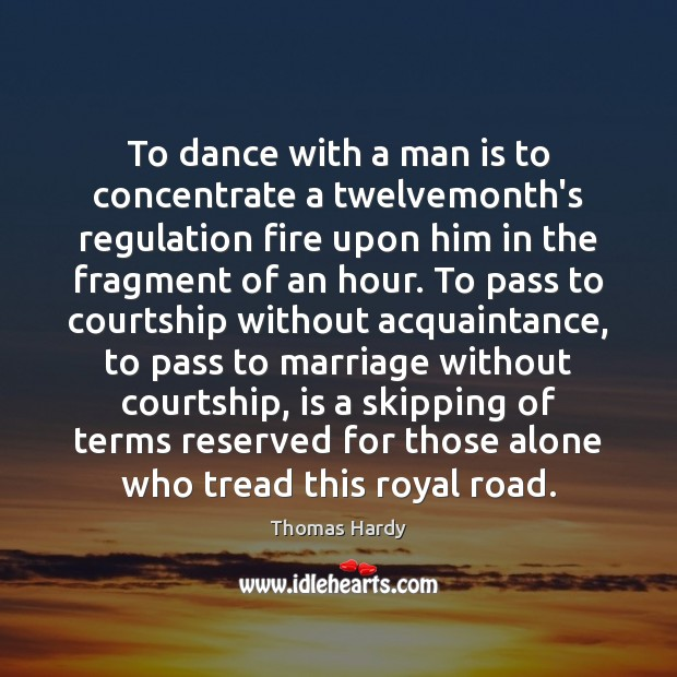 To dance with a man is to concentrate a twelvemonth's regulation fire Thomas Hardy Picture Quote