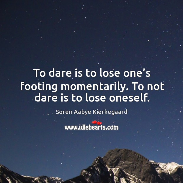 To dare is to lose one's footing momentarily. Image