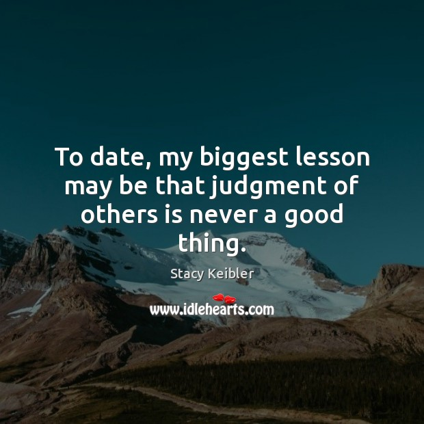 To date, my biggest lesson may be that judgment of others is never a good thing. Image
