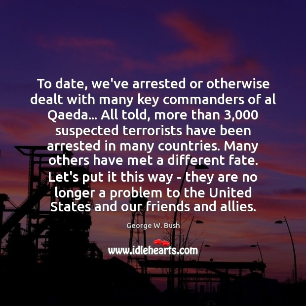 Image, To date, we've arrested or otherwise dealt with many key commanders of