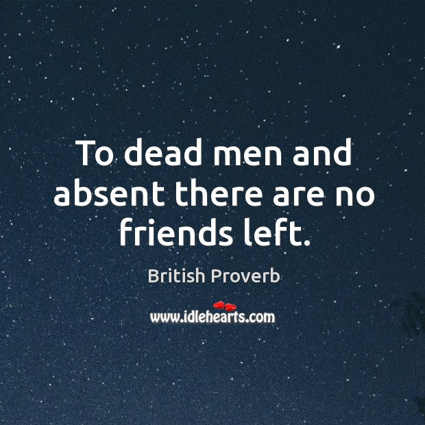 To dead men and absent there are no friends left. Image