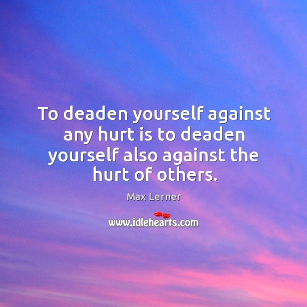 To deaden yourself against any hurt is to deaden yourself also against the hurt of others. Max Lerner Picture Quote