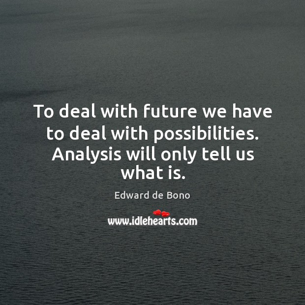 To deal with future we have to deal with possibilities. Analysis will Edward de Bono Picture Quote