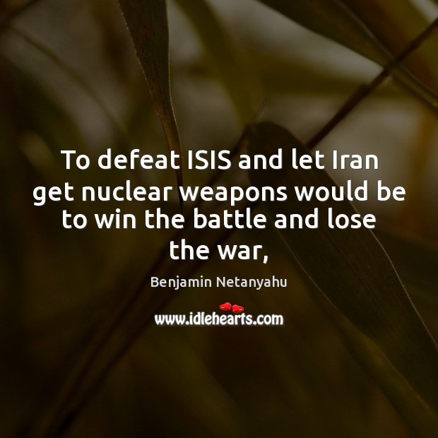 To defeat ISIS and let Iran get nuclear weapons would be to Benjamin Netanyahu Picture Quote