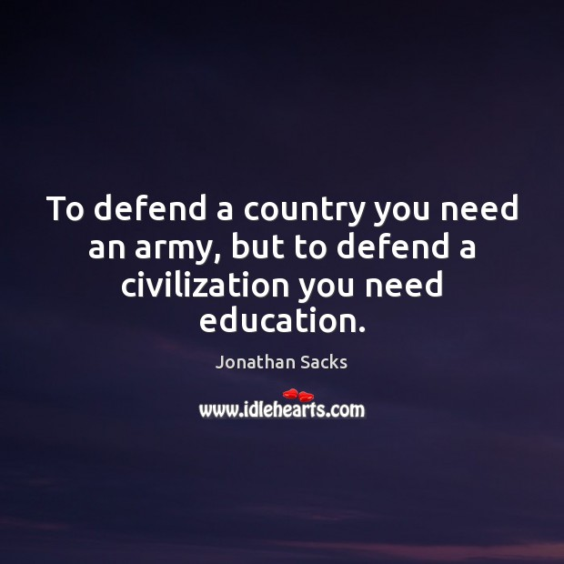 To defend a country you need an army, but to defend a civilization you need education. Jonathan Sacks Picture Quote