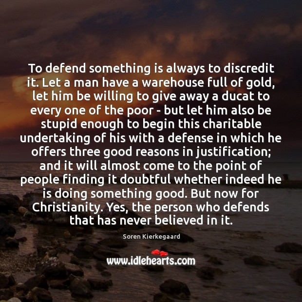 To defend something is always to discredit it. Let a man have Soren Kierkegaard Picture Quote