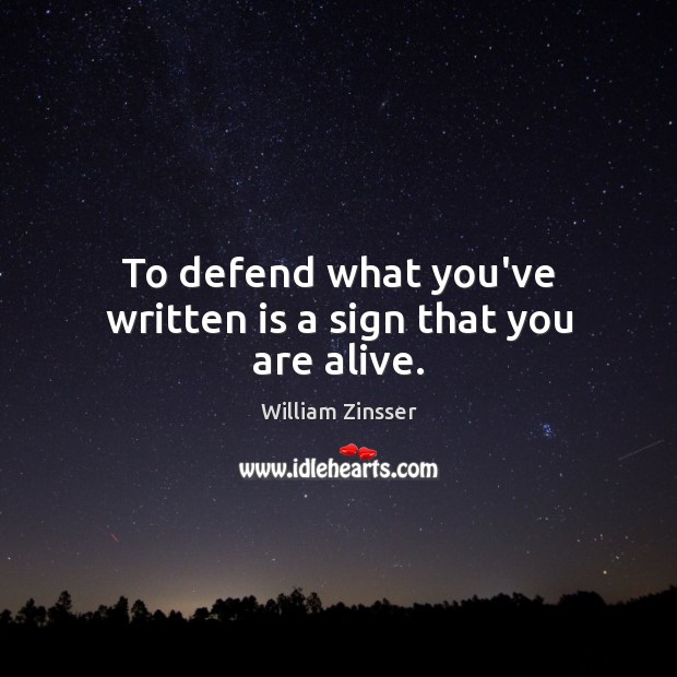 To defend what you've written is a sign that you are alive. Image