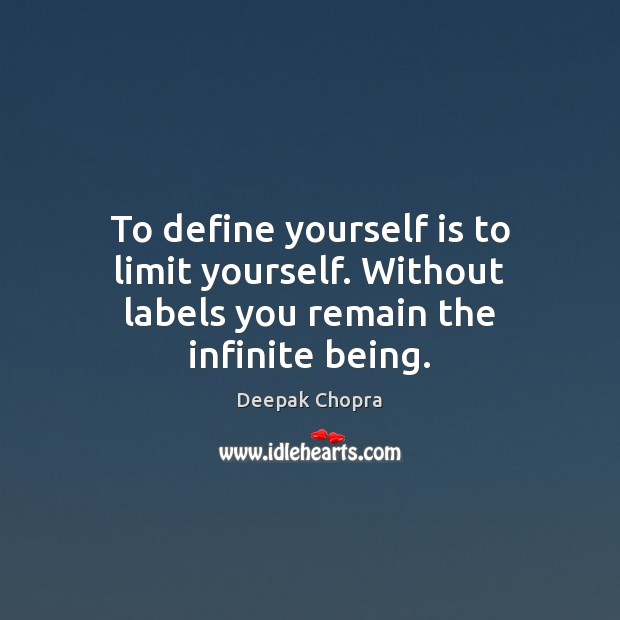 To define yourself is to limit yourself. Without labels you remain the infinite being. Image