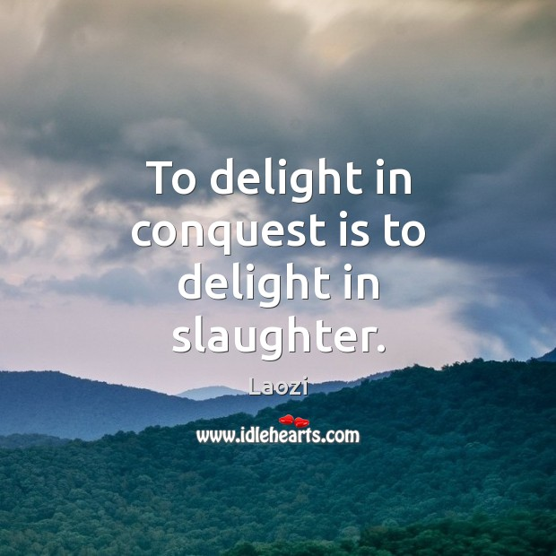 Image, To delight in conquest is to delight in slaughter.