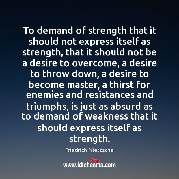 To demand of strength that it should not express itself as strength, Image