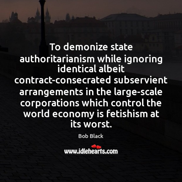 Image, To demonize state authoritarianism while ignoring identical albeit contract-consecrated subservient arrangements in