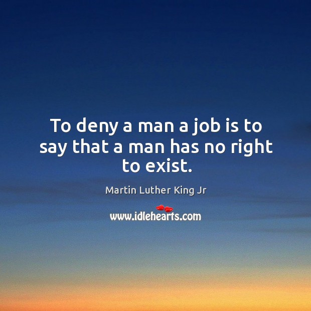 Image, To deny a man a job is to say that a man has no right to exist.
