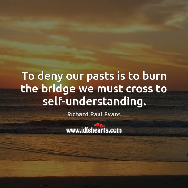 Image, To deny our pasts is to burn the bridge we must cross to self-understanding.
