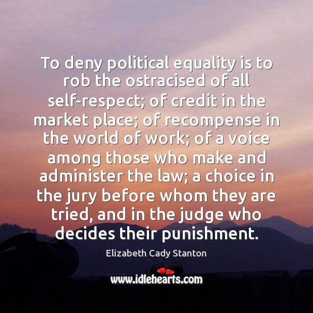 To deny political equality is to rob the ostracised of all self-respect; Elizabeth Cady Stanton Picture Quote