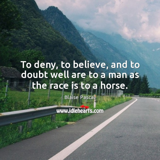 To deny, to believe, and to doubt well are to a man as the race is to a horse. Image