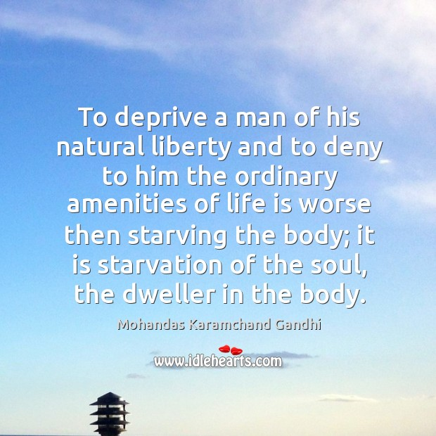 To deprive a man of his natural liberty and to deny to him the ordinary Mohandas Karamchand Gandhi Picture Quote