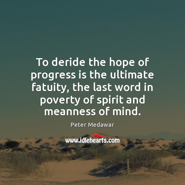 To deride the hope of progress is the ultimate fatuity, the last Image