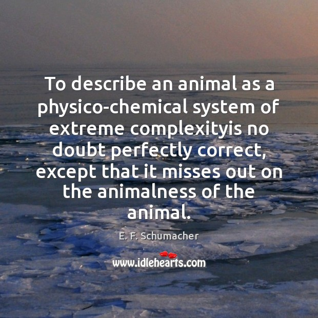 To describe an animal as a physico-chemical system of extreme complexityis no Image