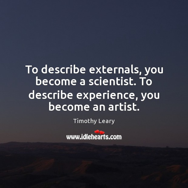 To describe externals, you become a scientist. To describe experience, you become Image