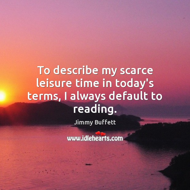 To describe my scarce leisure time in today's terms, I always default to reading. Jimmy Buffett Picture Quote