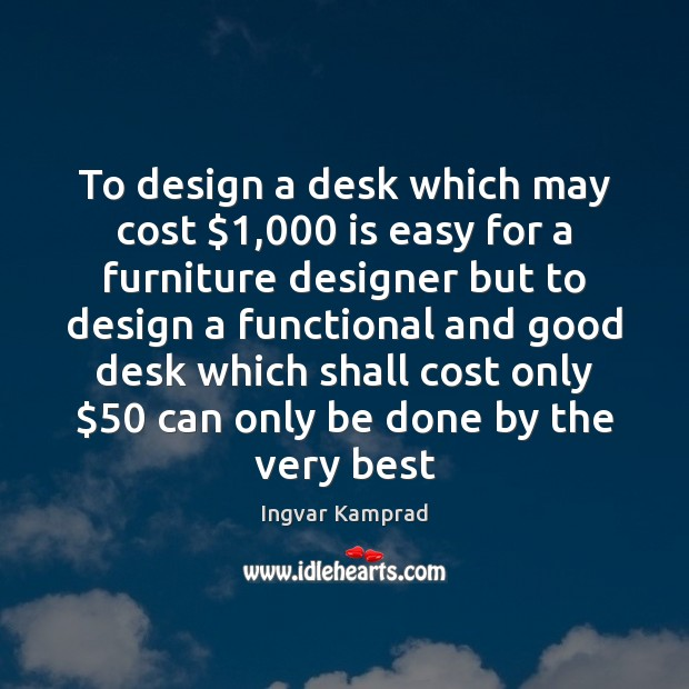 To design a desk which may cost $1,000 is easy for a furniture Ingvar Kamprad Picture Quote