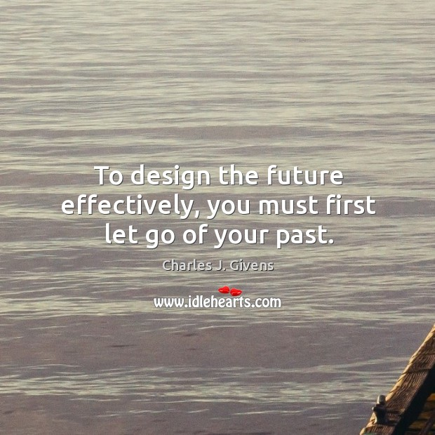 To design the future effectively, you must first let go of your past. Image