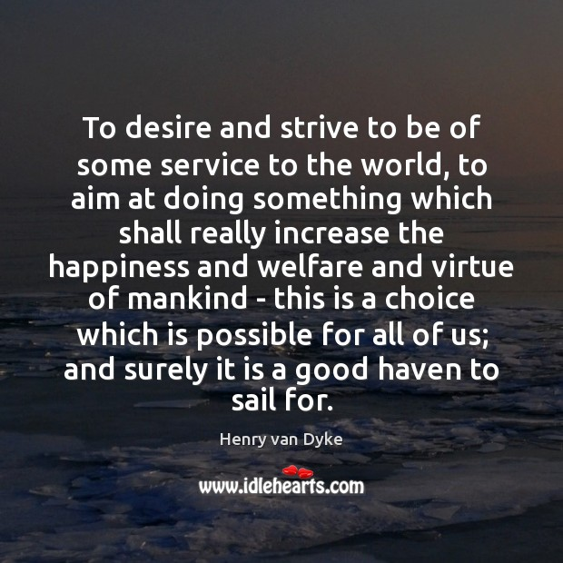 To desire and strive to be of some service to the world, Henry van Dyke Picture Quote