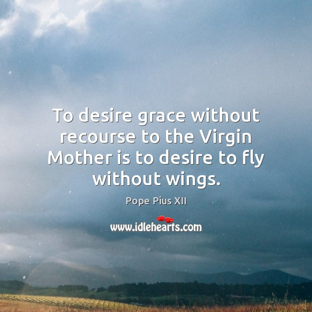 To desire grace without recourse to the Virgin Mother is to desire to fly without wings. Image