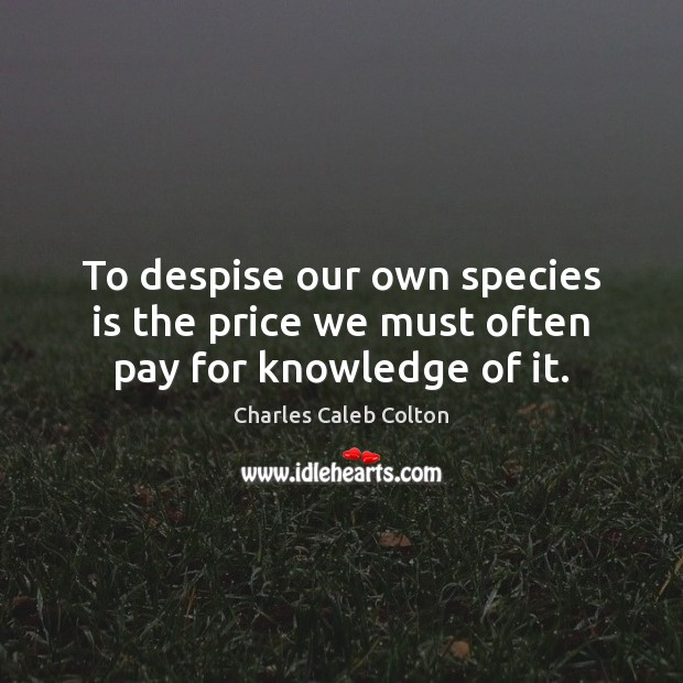 To despise our own species is the price we must often pay for knowledge of it. Charles Caleb Colton Picture Quote