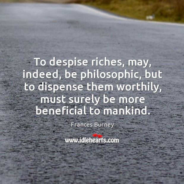 To despise riches, may, indeed, be philosophic, but to dispense them worthily Image