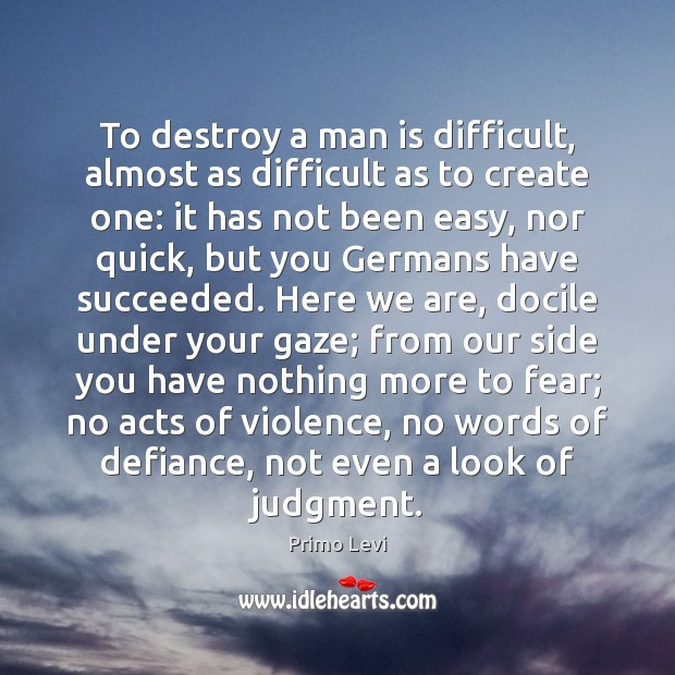 To destroy a man is difficult, almost as difficult as to create Primo Levi Picture Quote