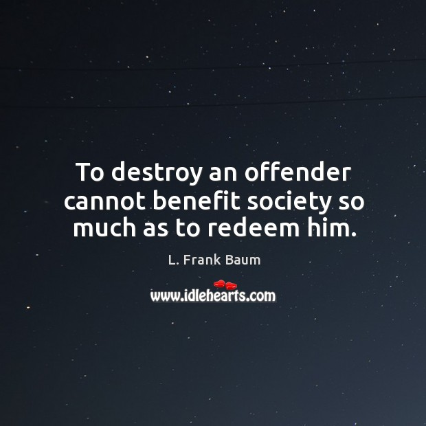 Image, To destroy an offender cannot benefit society so much as to redeem him.