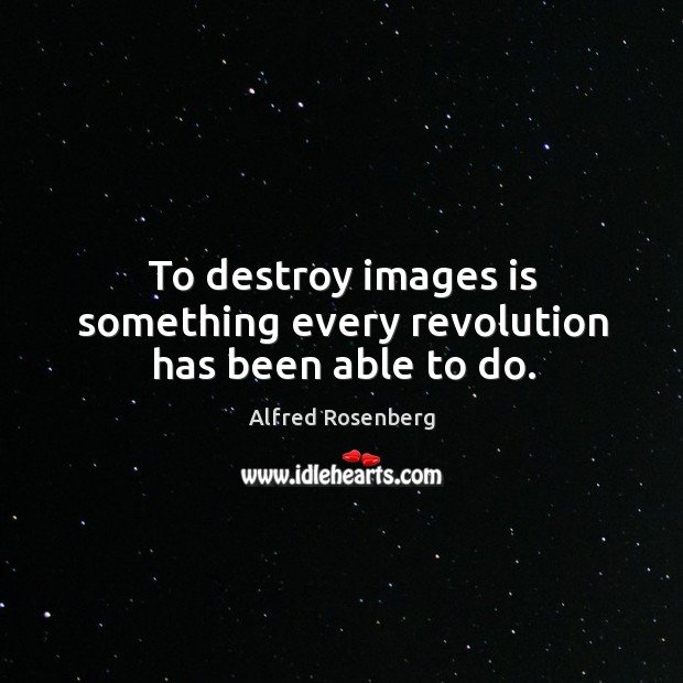 To destroy images is something every revolution has been able to do. Alfred Rosenberg Picture Quote