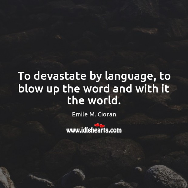 To devastate by language, to blow up the word and with it the world. Image