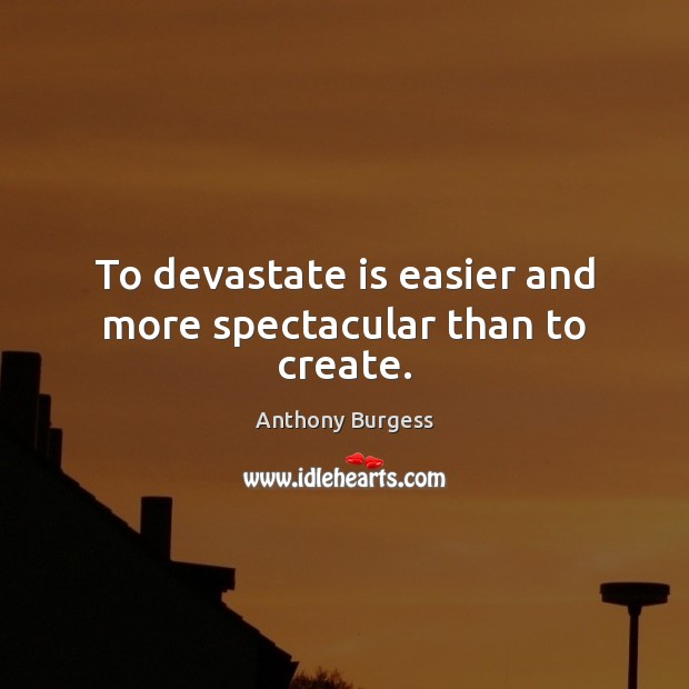 To devastate is easier and more spectacular than to create. Image