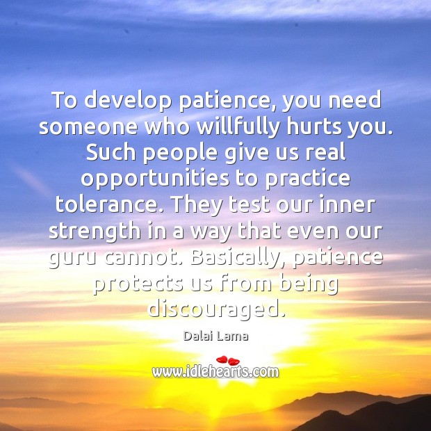 To develop patience, you need someone who willfully hurts you. Such people Image