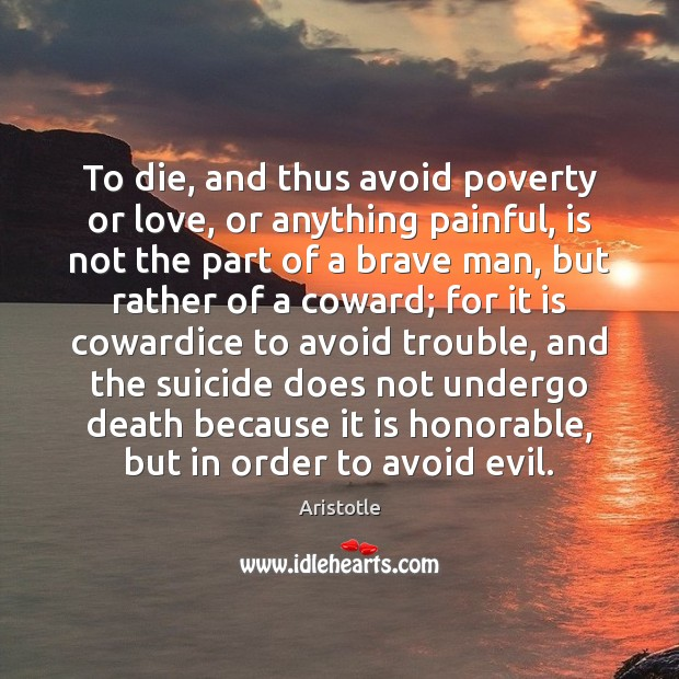 To die, and thus avoid poverty or love, or anything painful, is Image